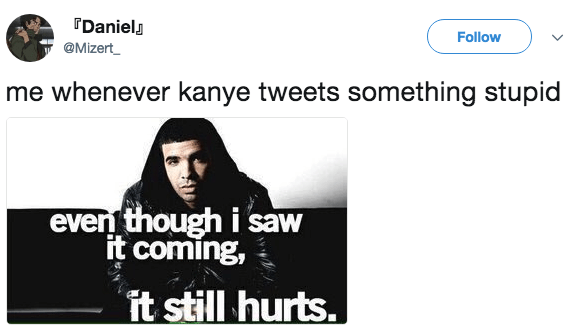 Text - Daniel Follow @Mizert me whenever kanye tweets something stupid even though i saw it coming, it still hurts.