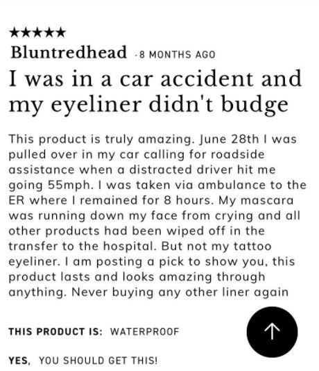 Text - Bluntredhead 8 MONTHS AGO I was in a car accident my eyeliner didn't budge and This product is truly amazing. June 28th I was pulled over in my car calling for roadside assistance when a distracted driver hit me going 55mph. I was taken via ambulance to the ER where I remained for 8 hours. My mascara was running down my face from crying and all other products had been wiped off in the transfer to the hospital. But not my tattoo eyeliner. I am posting a pick to show you, this product lasts