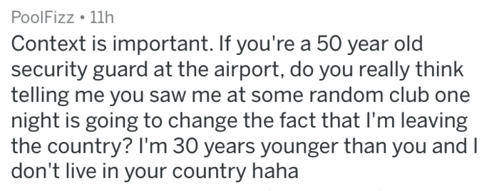 Text - PoolFizz 11h Context is important. If you're a 50 year old security guard at the airport, do you really think telling me you saw me at some random club one night is going to change the fact that I'm leaving the country? I'm 30 years younger than you and I don't live in your country haha