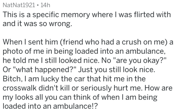 """Text - NatNat1921 14h This is a specific memory where I was flirted with and it was so wrong. When I sent him (friend who had a crush on me) a photo of me in being loaded into an ambulance, he told me I still looked nice. No """"are you okay?"""" Or """"what happened?"""" Just you still look nice. Bitch, I am lucky the car that hit me in the crosswalk didn't kill or seriously hurt me. How are my looks all you can think of when I am being loaded into an ambulance!?"""