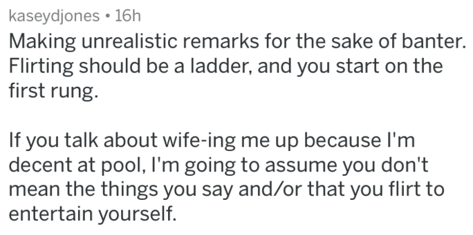 Text - kaseydjones 16h Making unrealistic remarks for the sake of banter. Flirting should be a ladder, and you start on the first rung. If you talk about wife-ing me up because I'm decent at pool, I'm going to assume you don't mean the things you say and/or that you flirt to entertain yourself.