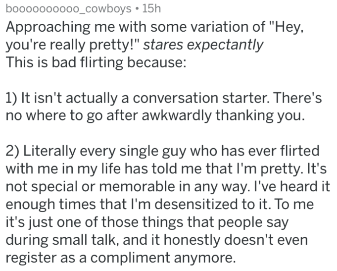 """Text - booo0000000_cowboys 15h Approaching me with some variation of """"Hey, you're really pretty!"""" stares expectantly This is bad flirting because: 1) It isn't actually a conversation starter. There's no where to go after awkwardly thanking you. 2) Literally every single guy who has ever flirted with me in my life has told me that I'm pretty. It's not special or memorable in any way. I've heard it enough times that I'm desensitized to it. To me it's just one of those things that people say during"""