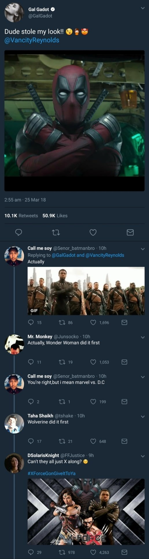 Text - Gal Gadot @GalGadot Dude stole my look!! @VancityReynolds 2:55 am-25 Mar 18 10.1K Retweets 50.9K Likes Call me soy @Senor batmanbro 10h Replying to @GalGadot and @VancityReynolds Actually GIF 1,696 15 1 86 Mr. Monkey@Junsocko 10h Actually, Wonder Woman did it first 11 119 1,053 Call me soy @Senor_batmanbro 10h You're right,but i mean marvel vs. D.C 199 Taha Shaikh @tshake 10h Wolverine did it first 17 L 21 648 DSolarisKnight @FFJustice 9h Can't they all just X along? #XForceGonGivelt To Y