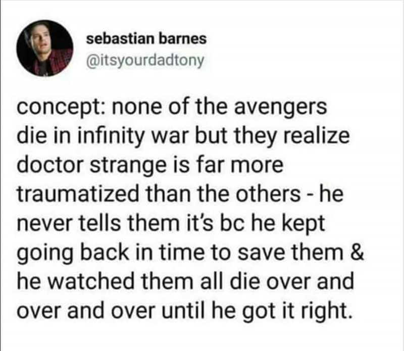 Text - sebastian barnes @itsyourdadtony concept: none of the avengers die in infinity war but they realize doctor strange is far more traumatized than the others -he never tells them it's bc he kept going back in time to save them & he watched them all die over and over and over until he got it right.