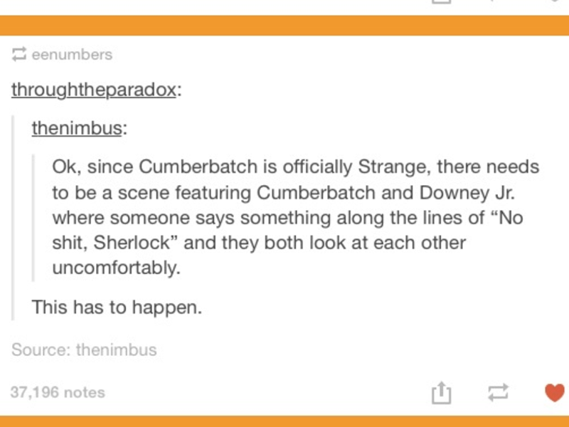 "Text - eenumbers throughtheparadox thenimbus: Ok, since Cumberbatch is officially Strange, there needs to be a scene featuring Cumberbatch and Downey Jr. where someone says something along the lines of ""No shit, Sherlock"" and they both look at each other uncomfortably. This has to happen. Source: thenimbus 37,196 notes"