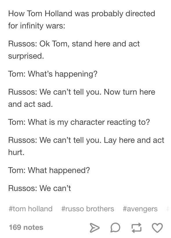 Text - How Tom Holland was probably directed for infinity wars: Russos: Ok Tom, stand here and act surprised. Tom: What's happening? Russos: We can't tell you. Now turn here and act sad. Tom: What is my character reacting to? Russos: We can't tell you. Lay here and act hurt. Tom: What happened? Russos: We can't #tom holland #russo brothers #avengers 169 notes