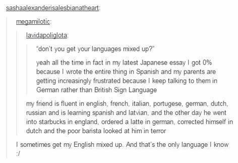 "Text - sashaalexanderisalesbianatheart: megamilotic lavidapoliglota ""don't you get your languages mixed up? yeah all the time in fact in my latest Japanese essay I got 0 % because I wrote the entire thing in Spanish and my parents are getting increasingly frustrated because I keep talking to them in German rather than British Sign Language my friend is fluent in english, french, italian, portugese, german, dutch, russian and is learning spanish and latvian, and the other day he went into starbuc"