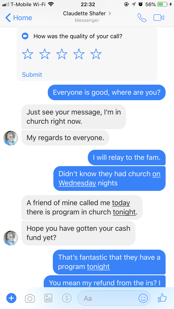 Text - l T-Mobile Wi-Fi @ 10 56% 22:32 Claudette Shafer > Home Messenger How was the quality of your call? Submit Everyone is good, where are you? Just see your message, I'm in church right now. My regards to everyone. I will relay to the fam. Didn't know they had church on Wednesday nights A friend of mine called me today there is program in church tonight Hope you have gotten your cash fund yet? That's fantastic that they have a program tonight You mean my refund from the irs? Аa +