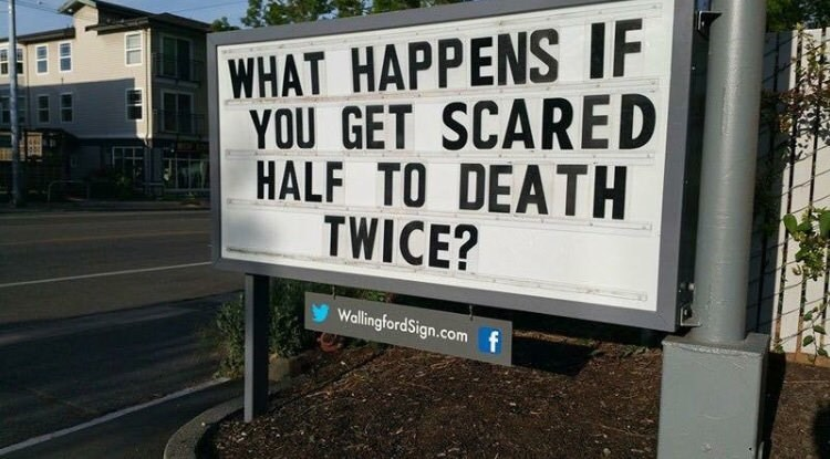 Street sign - WHAT HAPPENS IF YOU GET SCARED HALF TO DEATH TWICE? WallingfordSign.com f I IN