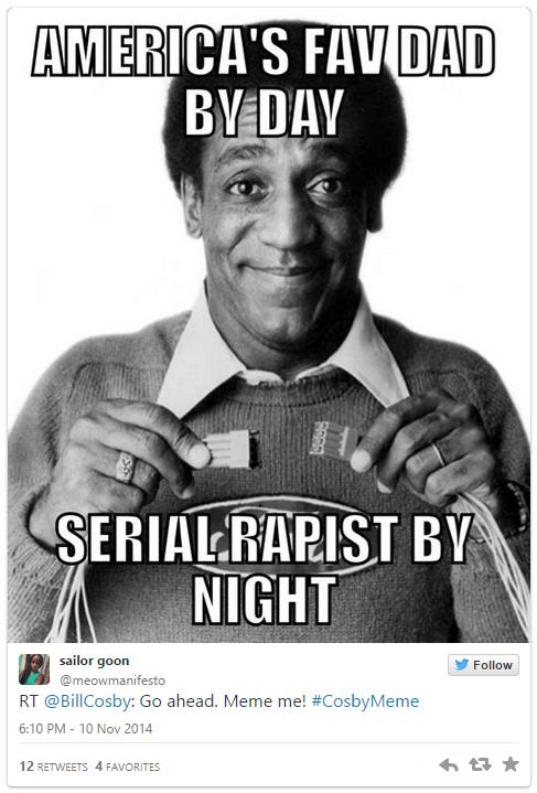 Poster - AMERICA'S FAV DAD BY DAY SERIALRAPIST BY NIGHT sailor goon Follow @meowmanifesto RT @BillCosby: Go ahead. Meme me! #CosbyMeme 6:10 PM 10 Nov 2014 12 RETWEETS 4 FAVORITES