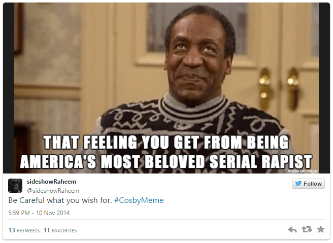 Text - THAT FEELING YOU GET FROM BEING AMERICA'S MOST BELOVED SERIAL RAPIST made on imqur sideshowRaheem Follow @sideshowRaheem Be Careful what you wish for. #CosbyMeme 5:59 PM -10 Nov 2014 13 RETWEETS 11 FAVORITES