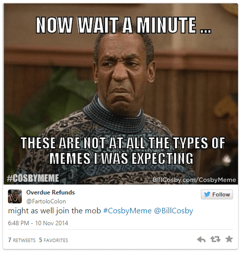 Text - NOW WAIT A MINUTE.. THESE ARE NOT ATALL THE TYPESS OF MEMES IWAS EXPECTING #COSBYMEME BilICosby.com/CosbyMeme Overdue Refunds Follow @FartoloColon might as well join the mob #CosbyMeme @BillCosby 6:48 PM-10 Nov 2014 7 RETWEETS 5 FAVORITES
