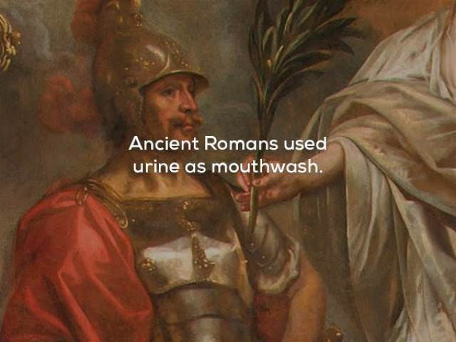 Art - Ancient Romans used urine as mouthwash.
