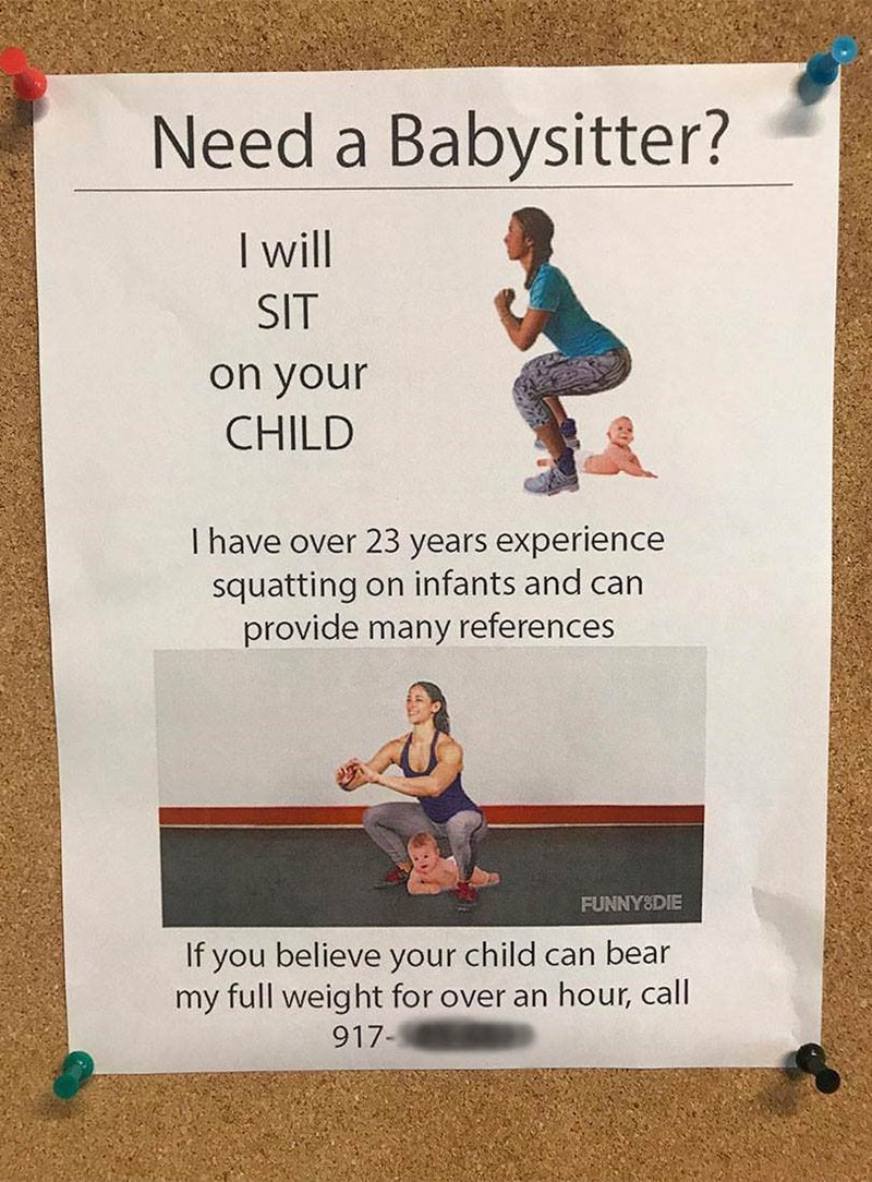 Text - Need a Babysitter? I will SIT on your CHILD I have over 23 years experience squatting on infants and can provide many references FUNNY&DIE If you believe your child can bear my full weight for over an hour, call 917-