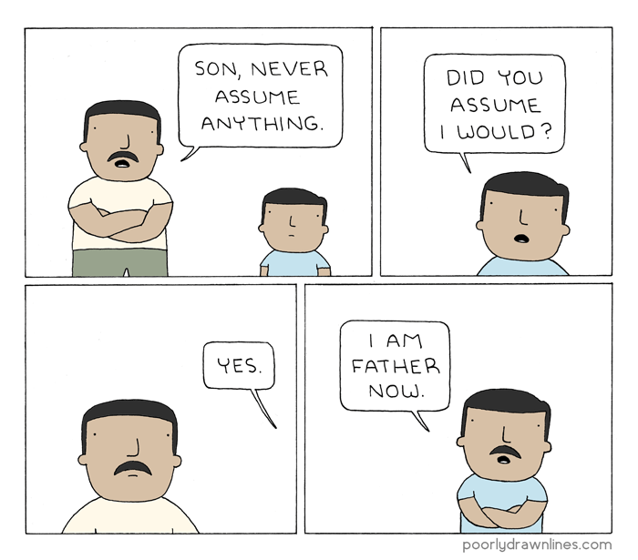 Text - SON, NEVER DID YOU ASSUME ASSUME ANYTHING. I WOULD? I AM YES. FATHER NOW poorlydrawnlines.com