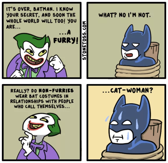 Cartoon - IT'S OVER, BATMAN. I KNOW yoUR SECRET, AND SOON THE WHOLE WORLD WILL TOO! You ARE... WHAT? NO I'M NOT ...A FURRY! ...CAT-WOMAN? REALLY? DO NON - FURRIES WEAR BAT COSTUMES IN RELATIONSHIPS WITH PEOPLE WHO CALL THEMSELVES... CT STONETOSS.COM