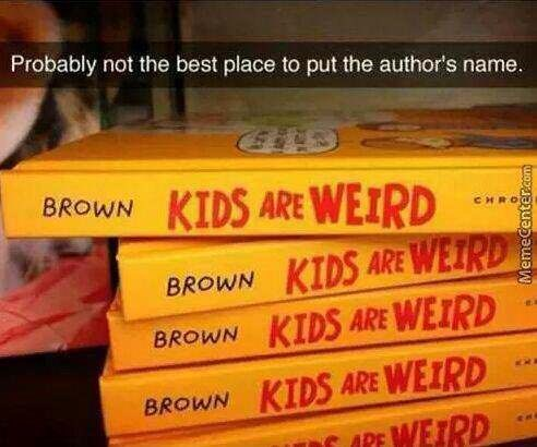 Text - Probably not the best place to put the author's name. KIDS ARE WEIRD BROWN CHRO BROWN KIDS ARE WEIRD BROWN KIDS ARE WEIRD KIDS ARE WEIRD WEIRD BROWN APE