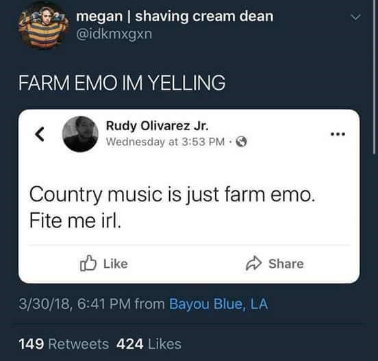 Text - megan | shaving cream dean @idkmxgxn FARM EMO IM YELLING Rudy Olivarez Jr. Wednesday at 3:53 PM Country music is just farm emo. Fite me irl. Like Share 3/30/18, 6:41 PM from Bayou Blue, LA 149 Retweets 424 Likes