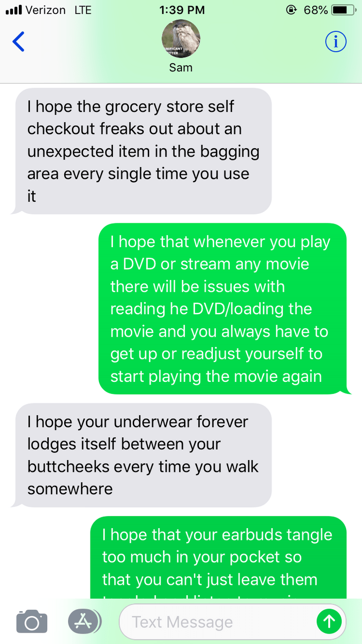 Text - l VerizonLTE @ 68% 1:39 PM < Sam Thope the grocery store self checkout freaks out about an unexpected item in the bagging area every single time you use it I hope that whenever you play a DVD or stream any movie there will be issues with reading he DVD/loading the movie and you always have to get up or readjust yourself to start playing the movie again Thope your underwear forever lodges itself between your buttcheeks every time you walk somewhere I hope that your earbuds tangle too much
