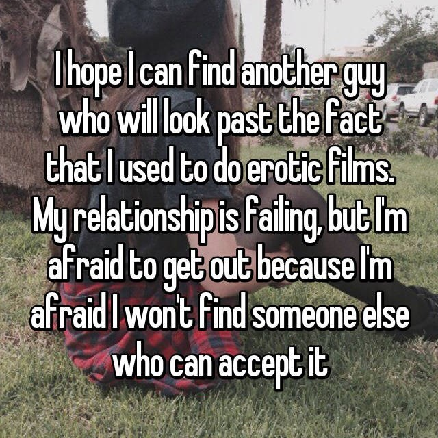 Text - Dhope lcan Find anotherquy who illook past the fact thatlused to do erotic films. My relationshipis Paling, but m afraid to get out because Im afraid Iwont find someone else who can accept it