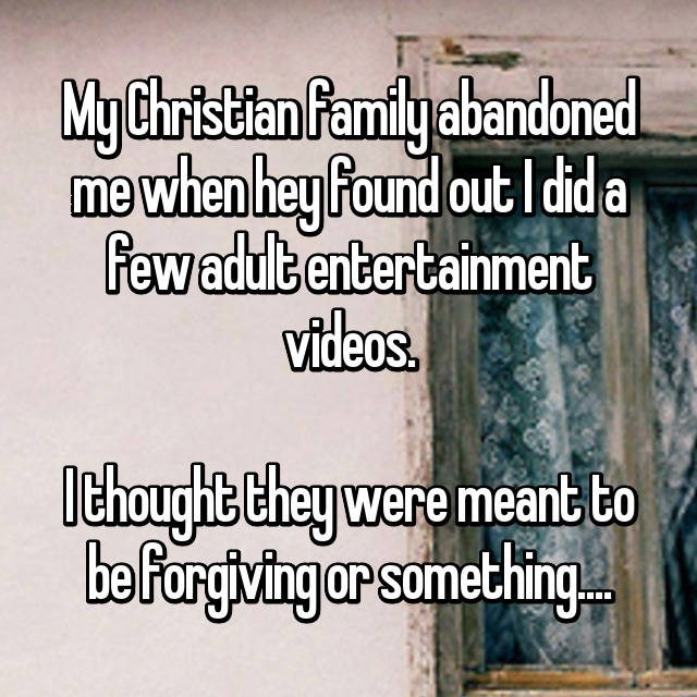 Text - My Christian Pamilyabandoned me when hey found out Idid a Fewadult entertainment videos. thoughte Chey were meant to befargiving ar something