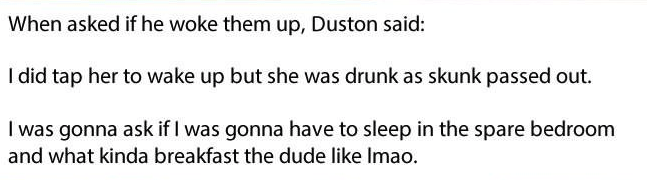 Text - When asked if he woke them up, Duston said: I did tap her to wake up but she was drunk as skunk passed out. I was gonna ask if I was gonna have to sleep in the spare bedroom and what kinda breakfast the dude like Imao.