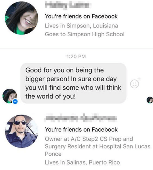 Text - Hary You're friends on Facebook Lives in Simpson, Louisiana Goes to Simpson High School 1:20 PM Good for you on being the bigger person! In sure one day will find some who will think you the world of you! You're friends on Facebook Owner at A/C Step2 CS Prep and Surgery Resident at Hospital San Lucas Ponce Lives in Salinas, Puerto Rico