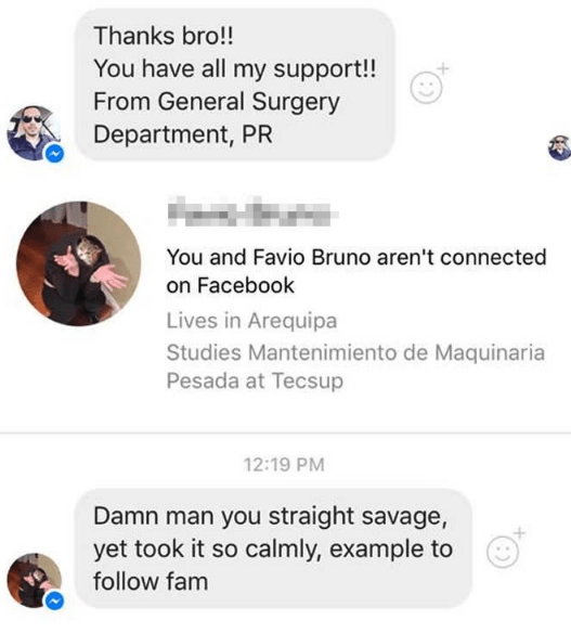 Text - Thanks bro!! You have all my support!! From General Surgery Department, PR You and Favio Bruno aren't connected on Facebook Lives in Arequipa Studies Mantenimiento de Maquinaria Pesada at Tecsup 12:19 PM Damn man you straight savage, yet took it so calmly, example to follow fam