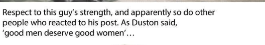 Text - Respect to this guy's strength, and apparently so do other people who reacted to his post. As Duston said, 'good men deserve good women'...