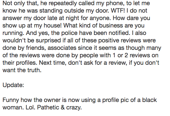Text - Not only that, he repeatedly called my phone, to let me know he was standing outside my door. WTF! I do not answer my door late at night for anyone. How dare you show up at my house! What kind of business are you running. And yes, the police have been notified. Il also wouldn't be surprised if all of these positive reviews were done by friends, associates since it seems as though many of the reviews were done by people with 1 or 2 reviews on their profiles. Next time, don't ask for a revi