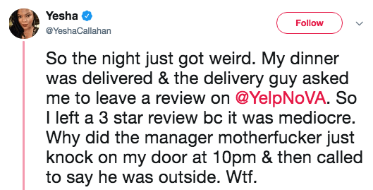 Text - Yesha Follow @YeshaCallahan So the night just got weird. My dinner was delivered & the delivery guy asked me to leave a review on @YelpNoVA. So T left a 3 star review bc it was mediocre. Why did the manager motherfucker just knock on my door at 10pm & then called to say he was outside. Wtf
