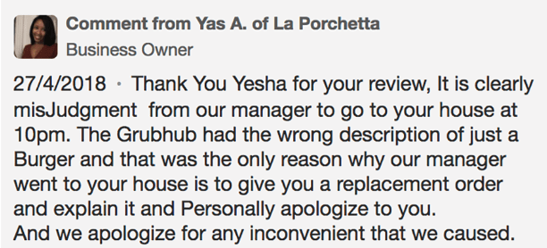 Text - Comment from Yas A. of La Porchetta Business Owner 27/4/2018 Than k You Yesha for your review, It is clearly misJudgment from our manager to go to your house at 10pm. The Grubhub had the wrong description of just a Burger and that was the only reason why our manager went to your house is to give you a replacement order and explain it and Personally apologize to you. And we apologize for any inconvenient that we caused