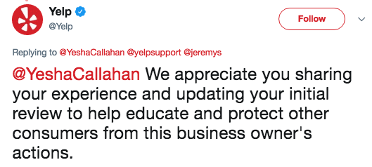 Text - Yelp Follow @Yelp Replying to @YeshaCallahan @yelpsupport @jeremys @YeshaCallahan We appreciate you sharing your experience and updating your initial review to help educate and protect other consumers from this business owner's actions.