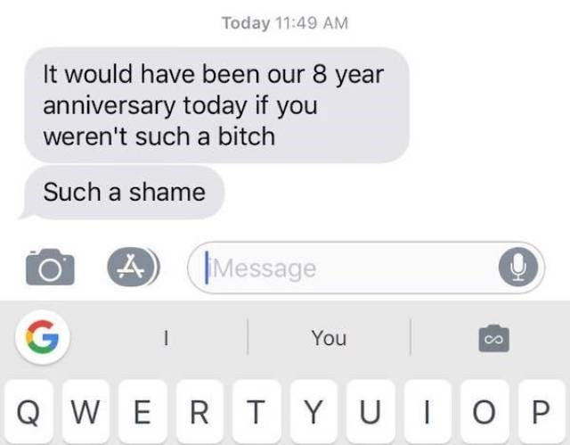 Text - Today 11:49 AM It would have been our 8 year anniversary today if you weren't such a bitch Such a shame Message G You UIO P Q WE RTYU