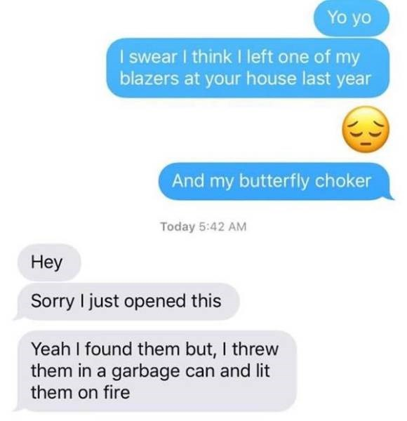 Text - Yo yo I swear I think left one of my blazers at your house last year And my butterfly choker Today 5:42 AM Нeу Sorry I just opened this Yeah I found them but, I threw them in a garbage can and lit them on fire