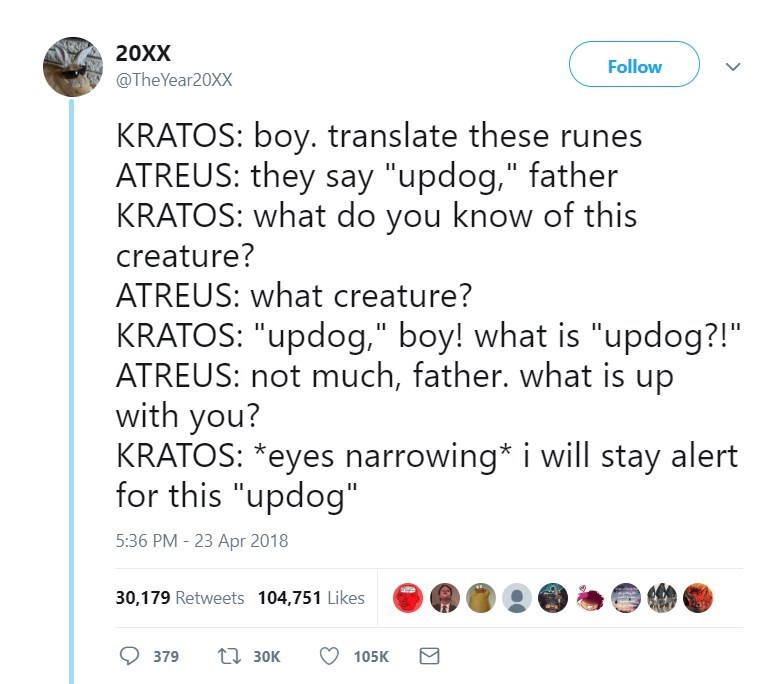 "Text - 20XX Follow @TheYear20XX KRATOS: boy. translate these runes ATREUS: they say ""updog,"" father KRATOS: what do you know of this creature? ATREUS: what creature? KRATOS: ""updog,"" boy! what is ""updog?!"" ATREUS: not much, father. what is up with you? KRATOS: *eyes narrowing* i will stay alert for this ""updog"" 5:36 PM 23 Apr 2018 30,179 Retweets 104,751 Likes 130K 379 105K"
