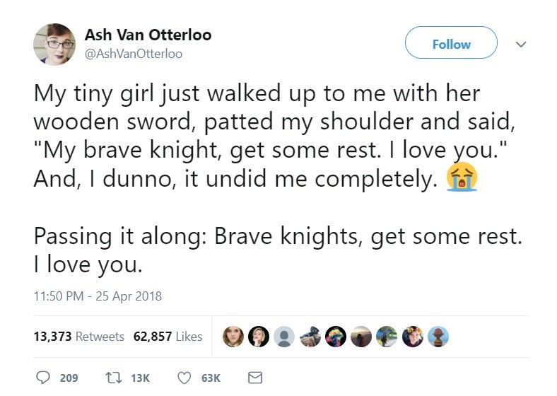 "Text - Ash Van Otterloo Follow @AshVanOtterlo0 My tiny girl just walked up to me with her wooden sword, patted my shoulder and said, ""My brave knight, get some rest. I love you."" And, I dunno, it undid me completely. Passing it along: Brave knights, get some rest. T love you. 11:50 PM - 25 Apr 2018 13,373 Retweets 62,857 Likes ti13K 209 63K"