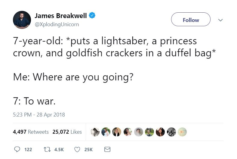 Text - James Breakwell Follow @XplodingUnicorn 7-year-old: *puts a lightsaber, a princess crown, and goldfish crackers in a duffel bag* Me: Where are you going? 7: To war. 5:23 PM- 28 Apr 2018 4,497 Retweets 25,072 Likes t 4.5K 122 25K