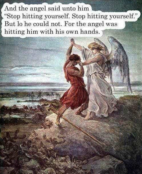 "Love - And the angel said unto him ""Stop hitting yourself. Stop hitting yourself."", But lo he could not. For the angel was hitting him with his own hands."
