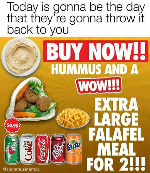 Food - Today is gonna be the day that they're gonna throw it back to you BUY NOW!! HUMMUS AND A WOW!!! EXTRA LARGE FALAFEL $4.99 MEAL FOR 2!!! Fant HummusMem3s Coke Cococa-Cola