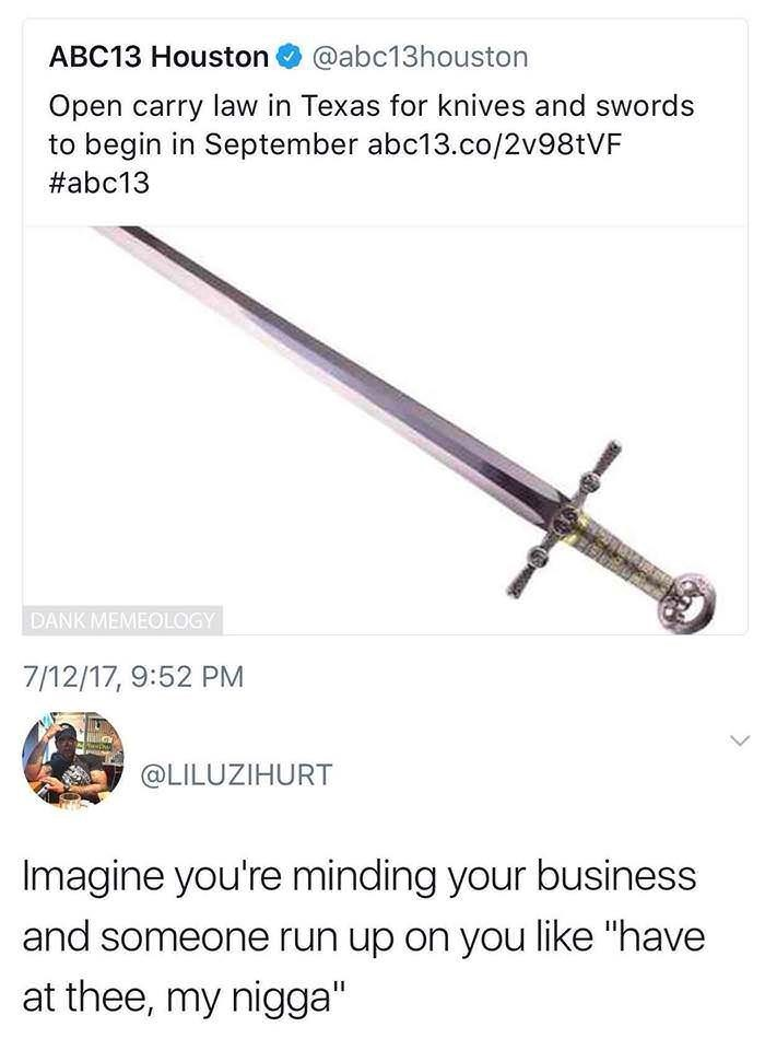 "Sword - ABC13 Houston @abc13houston Open carry law in Texas for knives and swords to begin in September abc13.co/2v98tVF abc13 DANK MEMEOLOGY 7/12/17, 9:52 PM @LILUZIHURT Imagine you're minding your business and someone run up on you like ""have at thee, my nigga"""