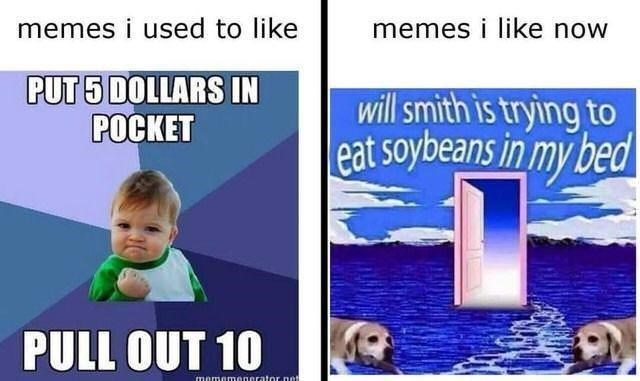 Organism - memes i like now memes i used to like PUT 5 DOLLARS IN POCKET will smith is trying to eat soybeans in my bed PULL OUT 10 mememenerator.net