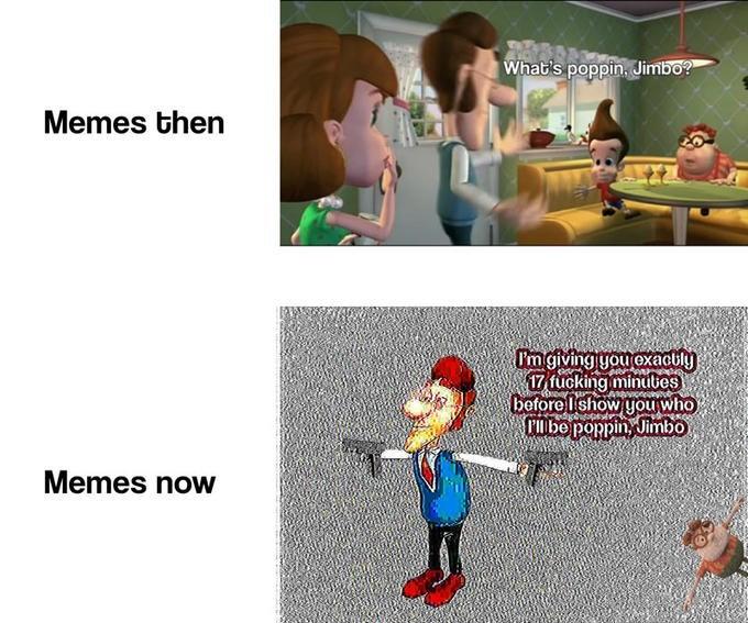 Cartoon - |What's poppin, Jimbo? Memes then I'mgiving you exacbly 17 fucking minubes before lishow youwho TMbe poppinJimbo Memes now