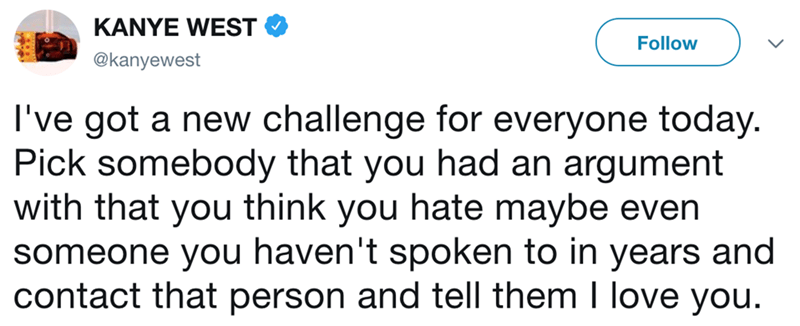 Text - KANYE WEST Follow @kanyewest I've got a new challenge for everyone today. Pick somebody that you had an argument with that you think you hate maybe even someone you haven't spoken to in years and contact that person and tell them I love you.