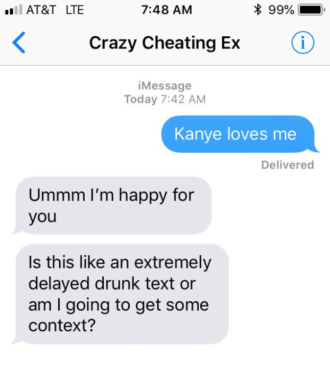 Text - 99% AT&T LTE 7:48 AM < Crazy Cheating Ex iMessage Today 7:42 AM Kanye loves me Delivered Ummm I'm happy for you Is this like an extre mely delayed drunk text or am I going to get some context?