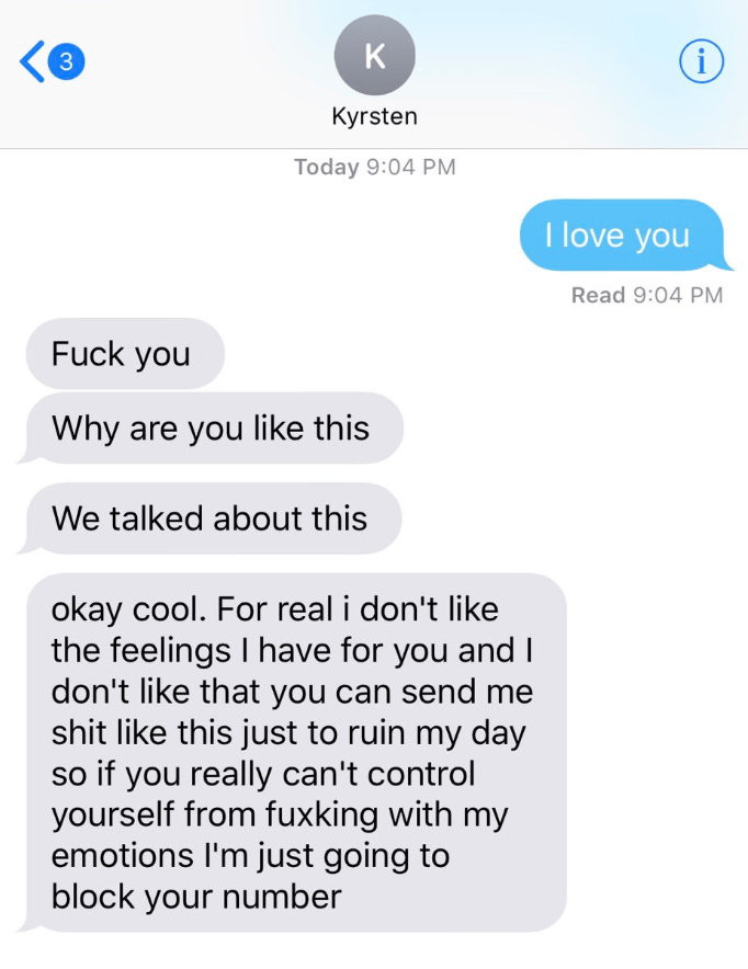 Text - K 33 Kyrsten Today 9:04 PM I love you Read 9:04 PM Fuck you Why are you like this We talked about this okay cool. For real i don't like the feelings I have for you andI don't like that you can send me shit like this just to ruin my day so if you really can't control yourself from fuxking with my emotions I'm just going to block your number