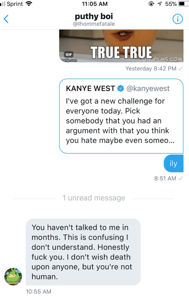 Text - mil Sprint 1 55% 11:05 AM puthy boi @lhommefatale TRUE TRUE GIF CAGFILMS.COM ngflip.com Yesterday 8:42 PM KANYE WEST @kanyewest I've got a new challenge for everyone today. Pick somebody that you had an argument with that you think you hate maybe even someo.. ily 8:51 AM 1 unread message You haven't talked to me in months. This is confusing I don't understand. Honestly fuck you. I don't wish death upon anyone, but you're not human. 10:55 AM