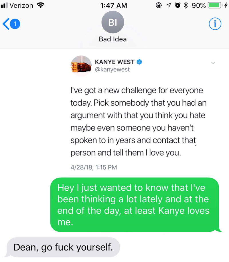 Text - 90% ll Verizon 1:47 AM BI i Bad Idea KANYE WEST @kanyewest I've got a new challenge for everyone today. Pick somebody that you had an argument with that you think you hate maybe even someone you haven't spoken to in years and contact that person and tell them I love you. 4/28/18, 1:15 PM Hey I just wanted to know that I've been thinking a lot lately and at the end of the day, at least Kanye loves me. Dean, go fuck yourself.