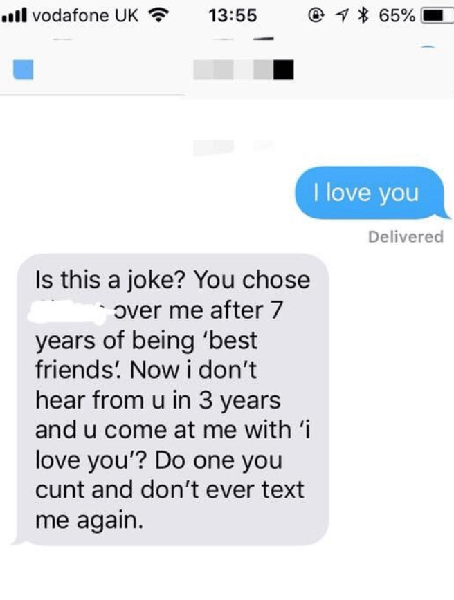 Text - 65% l vodafone UK 13:55 I love you Delivered Is this a joke? You chose Over me after 7 years of being 'best friends. Nowi don't hear from u in 3 years and u come at me with 'i love you'? Do one you cunt and don't ever text me again.