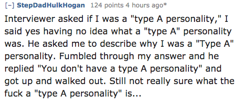 "Text - [- StepDadHulkHogan 124 points 4 hours ago* Interviewer asked if I was a ""type A personality,"" I said yes having no idea what a ""type A"" personality was. He asked me to describe why I was a ""Type A"" personality. Fumbled through my answer and he replied ""You don't have a type A personality"" and got up and walked out. Still not really sure what the fuck a ""type A personality"" is..."